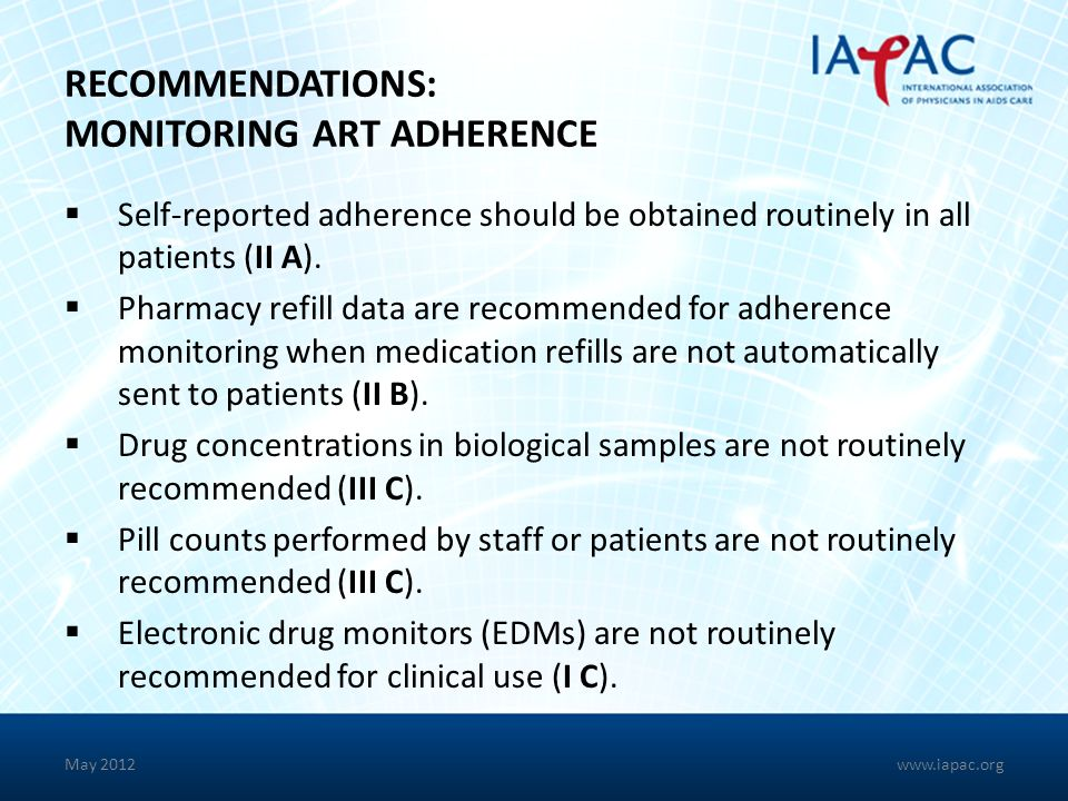 RECOMMENDATIONS: MONITORING ART ADHERENCE Self-reported adherence should be obtained routinely in all patients (II A). Pharmacy refill data are recomm