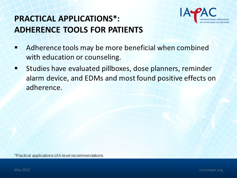 PRACTICAL APPLICATIONS*: ADHERENCE TOOLS FOR PATIENTS Adherence tools may be more beneficial when combined with education or counseling. Studies have