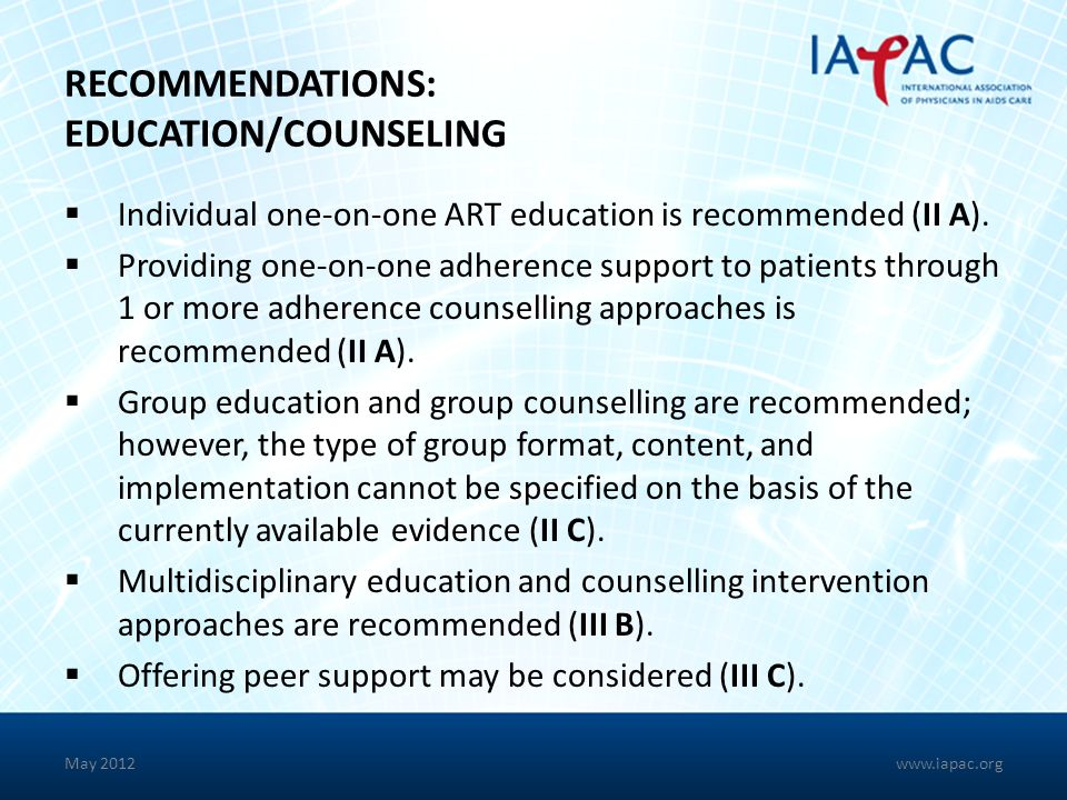 RECOMMENDATIONS: EDUCATION/COUNSELING Individual one-on-one ART education is recommended (II A). Providing one-on-one adherence support to patients th