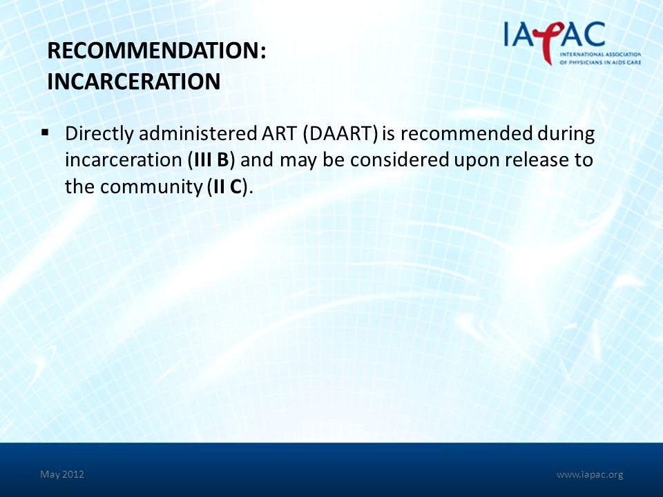 May 2012 RECOMMENDATION: INCARCERATION Directly administered ART (DAART) is recommended during incarceration (III B) and may be considered upon releas