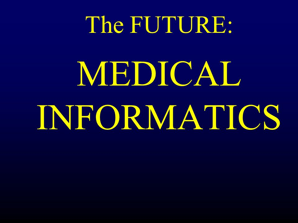 MEDICAL INFORMATICS The FUTURE: