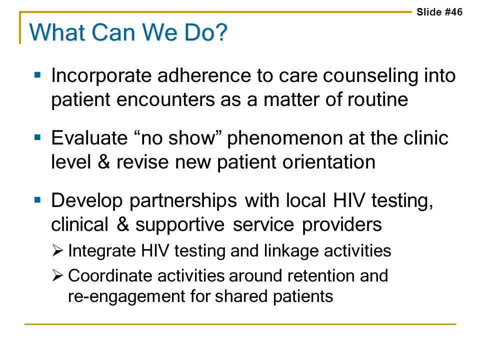 Slide #46 Incorporate adherence to care counseling into patient encounters as a matter of routine Evaluate no show phenomenon at the clinic level & re