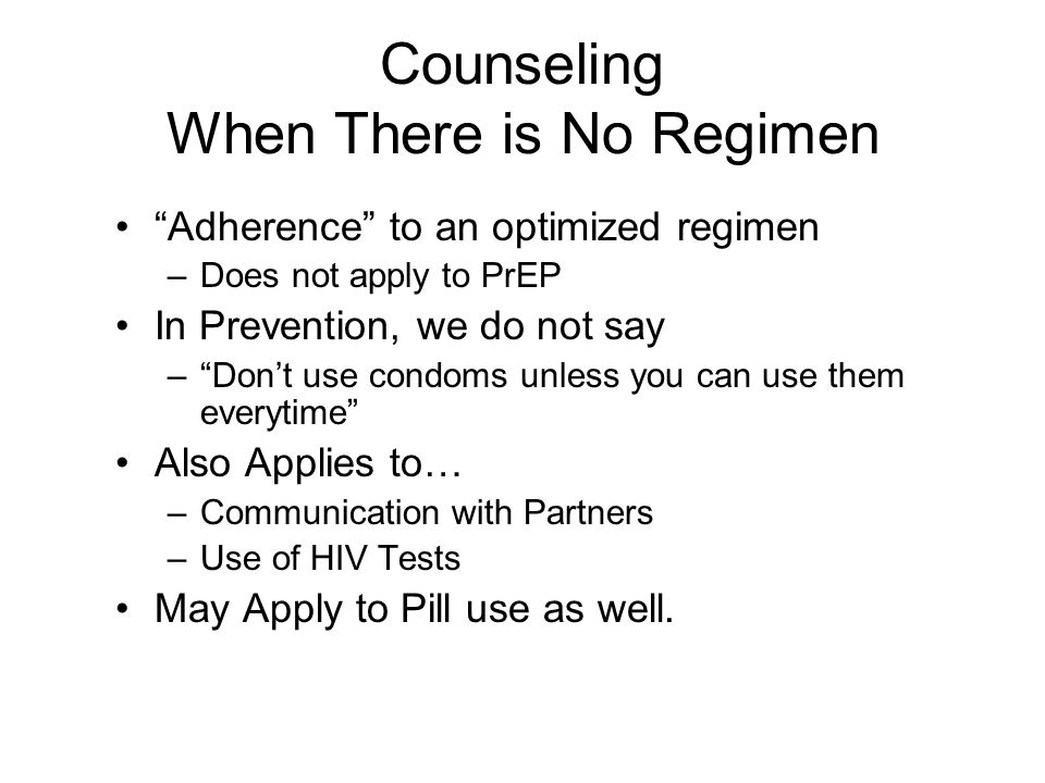 Counseling When There is No Regimen Adherence to an optimized regimen –Does not apply to PrEP In Prevention, we do not say –Dont use condoms unless you can use them everytime Also Applies to… –Communication with Partners –Use of HIV Tests May Apply to Pill use as well.