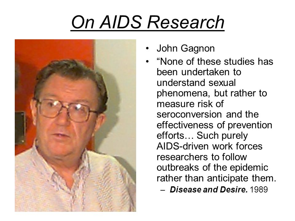 On AIDS Research John Gagnon None of these studies has been undertaken to understand sexual phenomena, but rather to measure risk of seroconversion and the effectiveness of prevention efforts… Such purely AIDS-driven work forces researchers to follow outbreaks of the epidemic rather than anticipate them.