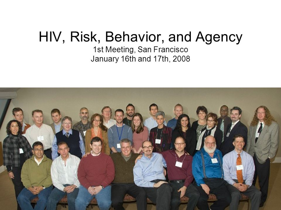 HIV, Risk, Behavior, and Agency 1st Meeting, San Francisco January 16th and 17th, 2008