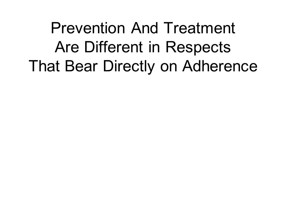 Prevention And Treatment Are Different in Respects That Bear Directly on Adherence