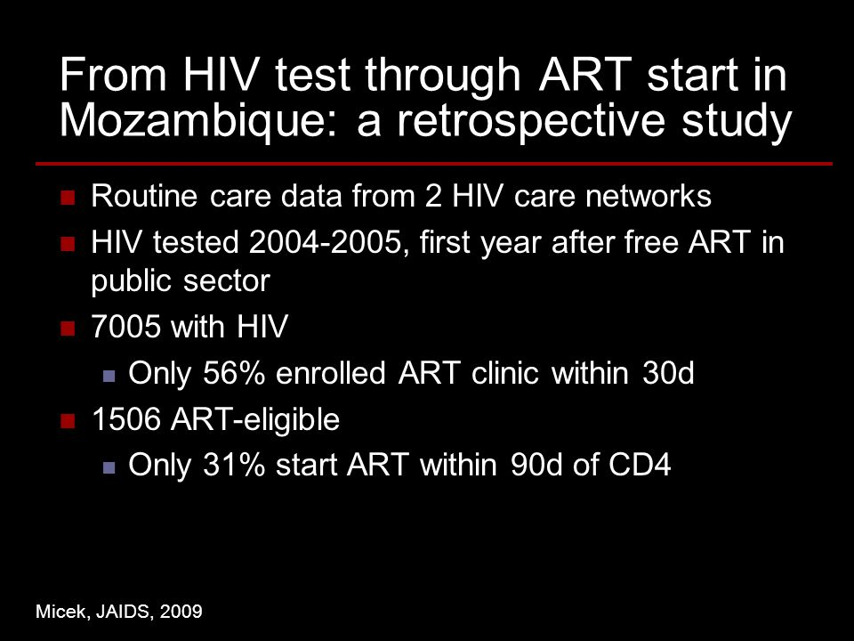 From HIV test through ART start in Mozambique: a retrospective study Routine care data from 2 HIV care networks HIV tested , first year after free ART in public sector 7005 with HIV Only 56% enrolled ART clinic within 30d 1506 ART-eligible Only 31% start ART within 90d of CD4 Micek, JAIDS, 2009