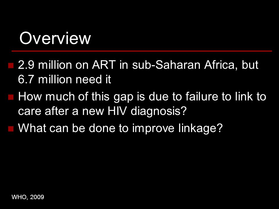Overview 2.9 million on ART in sub-Saharan Africa, but 6.7 million need it How much of this gap is due to failure to link to care after a new HIV diagnosis.