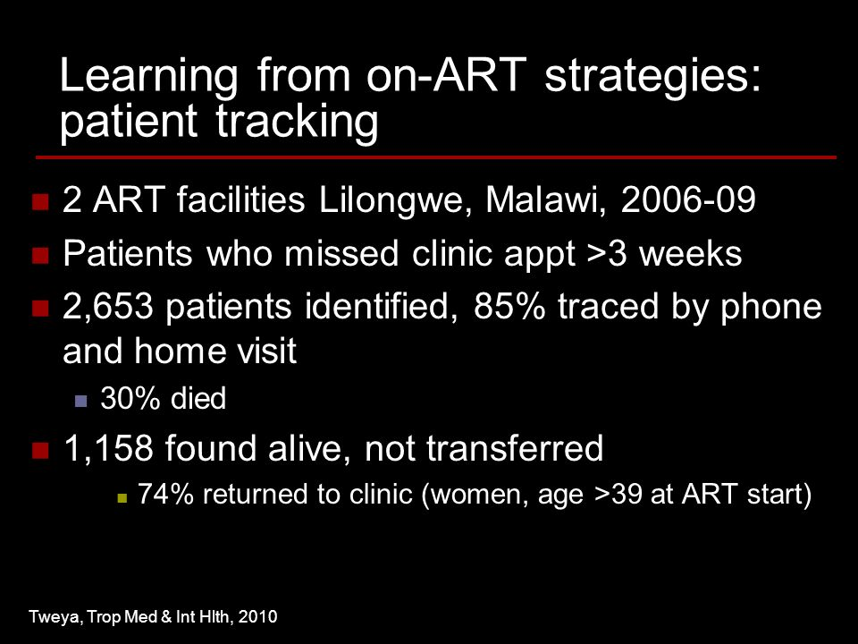Learning from on-ART strategies: patient tracking 2 ART facilities Lilongwe, Malawi, Patients who missed clinic appt >3 weeks 2,653 patients identified, 85% traced by phone and home visit 30% died 1,158 found alive, not transferred 74% returned to clinic (women, age >39 at ART start) Tweya, Trop Med & Int Hlth, 2010