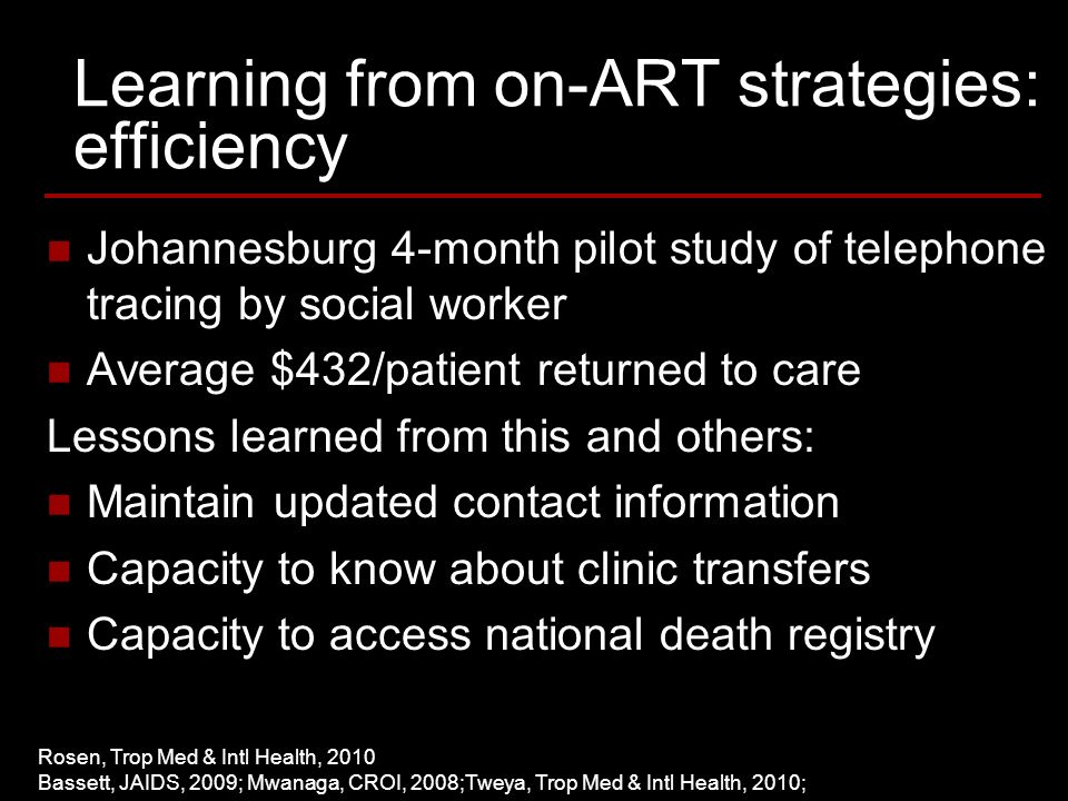 Learning from on-ART strategies: efficiency Johannesburg 4-month pilot study of telephone tracing by social worker Average $432/patient returned to care Lessons learned from this and others: Maintain updated contact information Capacity to know about clinic transfers Capacity to access national death registry Rosen, Trop Med & Intl Health, 2010 Bassett, JAIDS, 2009; Mwanaga, CROI, 2008;Tweya, Trop Med & Intl Health, 2010;