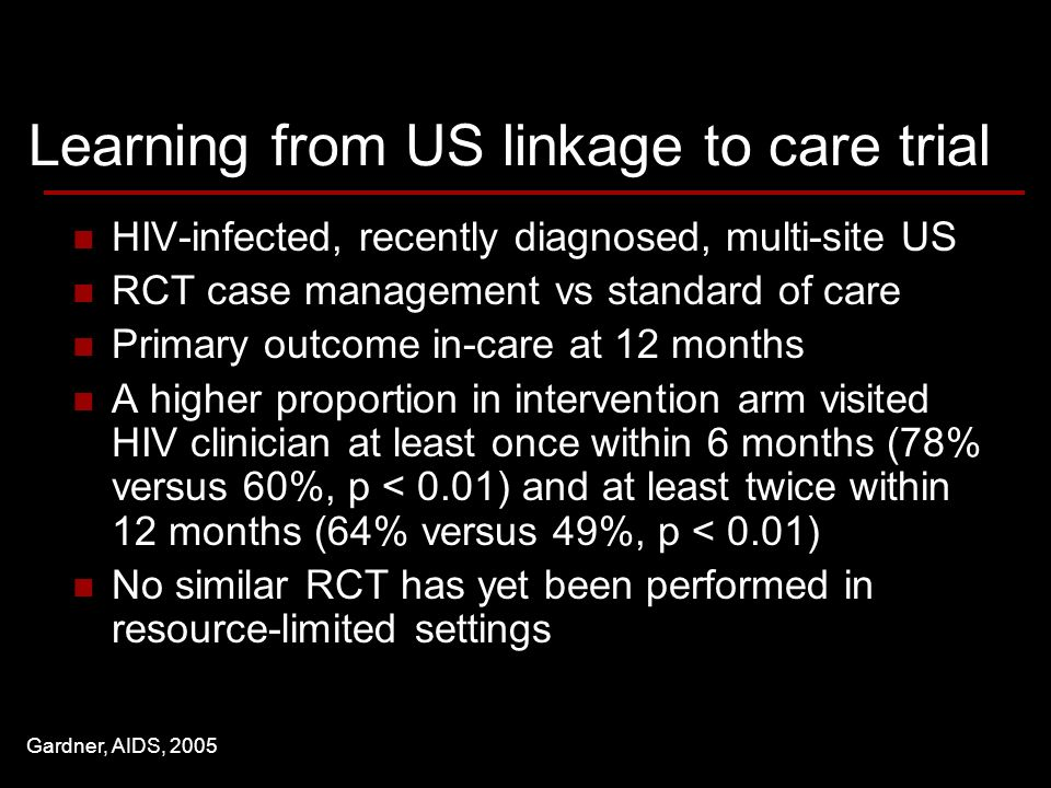 Learning from US linkage to care trial HIV-infected, recently diagnosed, multi-site US RCT case management vs standard of care Primary outcome in-care at 12 months A higher proportion in intervention arm visited HIV clinician at least once within 6 months (78% versus 60%, p < 0.01) and at least twice within 12 months (64% versus 49%, p < 0.01) No similar RCT has yet been performed in resource-limited settings Gardner, AIDS, 2005