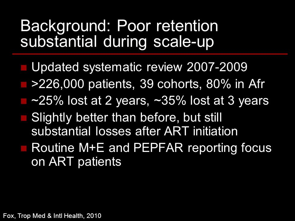Background: Poor retention substantial during scale-up Updated systematic review >226,000 patients, 39 cohorts, 80% in Afr ~25% lost at 2 years, ~35% lost at 3 years Slightly better than before, but still substantial losses after ART initiation Routine M+E and PEPFAR reporting focus on ART patients Fox, Trop Med & Intl Health, 2010