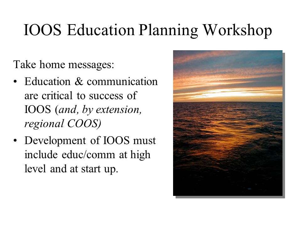 IOOS Education Planning Workshop Take home messages: Education & communication are critical to success of IOOS (and, by extension, regional COOS) Development of IOOS must include educ/comm at high level and at start up.