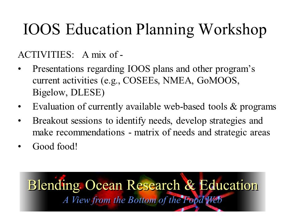 IOOS Education Planning Workshop ACTIVITIES: A mix of - Presentations regarding IOOS plans and other programs current activities (e.g., COSEEs, NMEA, GoMOOS, Bigelow, DLESE) Evaluation of currently available web-based tools & programs Breakout sessions to identify needs, develop strategies and make recommendations - matrix of needs and strategic areas Good food.