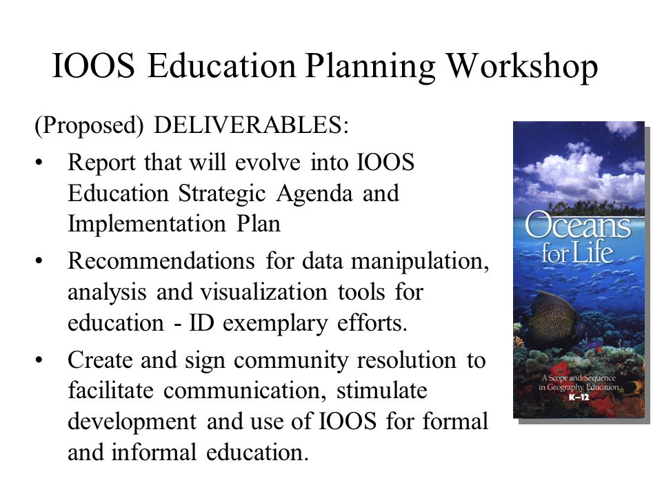 IOOS Education Planning Workshop (Proposed) DELIVERABLES: Report that will evolve into IOOS Education Strategic Agenda and Implementation Plan Recommendations for data manipulation, analysis and visualization tools for education - ID exemplary efforts.
