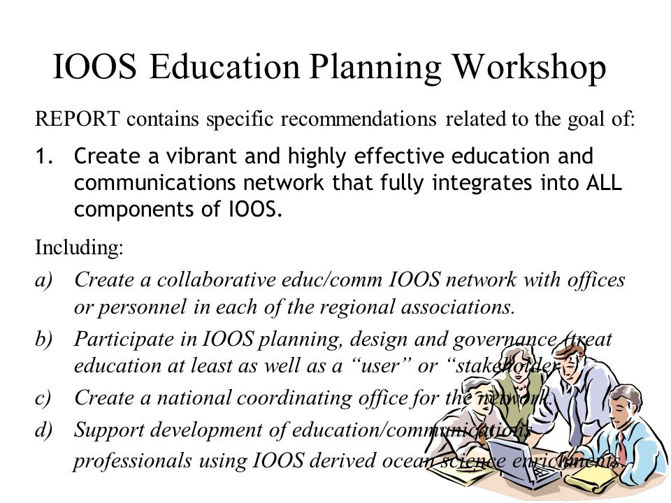IOOS Education Planning Workshop REPORT contains specific recommendations related to the goal of: 1.Create a vibrant and highly effective education and communications network that fully integrates into ALL components of IOOS.