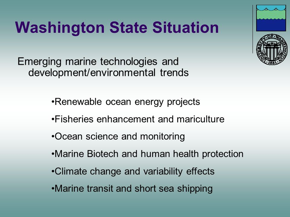 Washington State Situation Emerging marine technologies and development/environmental trends Renewable ocean energy projects Fisheries enhancement and
