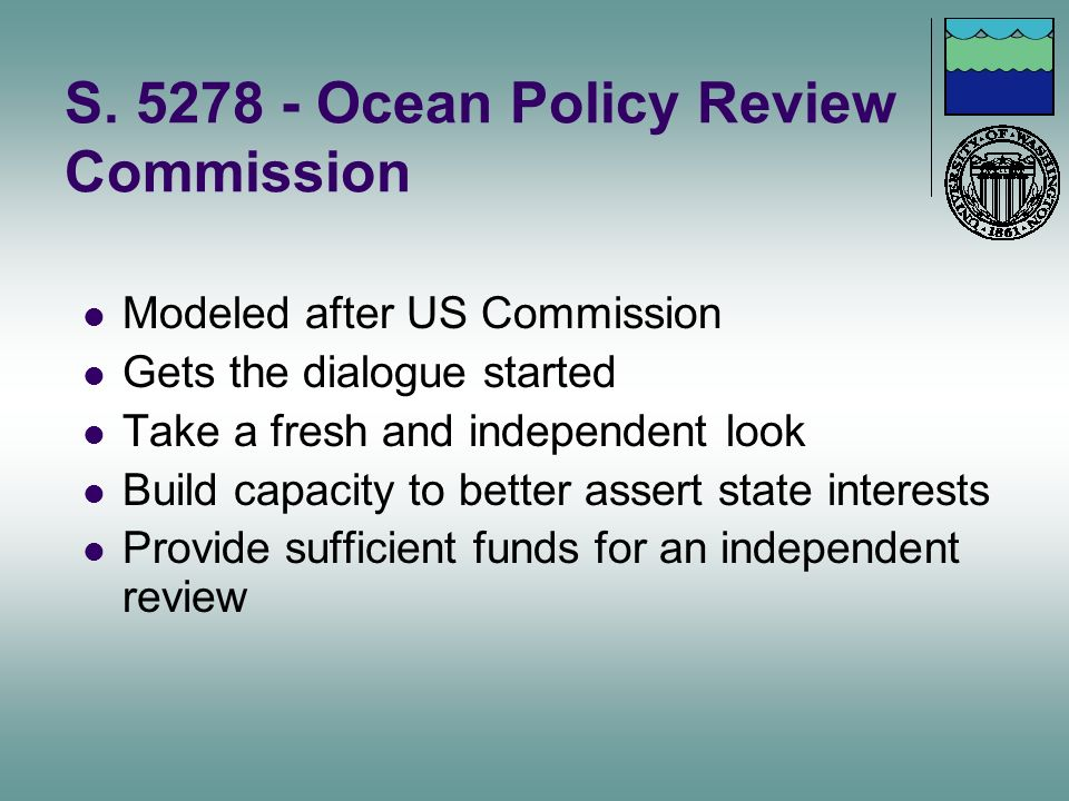 S. 5278 - Ocean Policy Review Commission Modeled after US Commission Gets the dialogue started Take a fresh and independent look Build capacity to bet