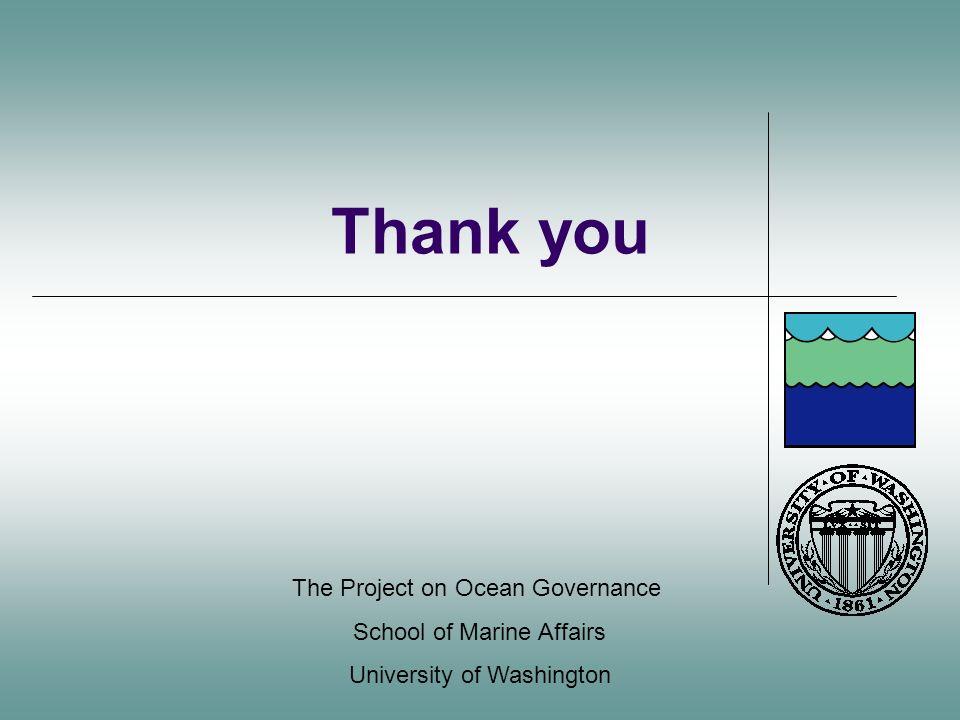 Thank you The Project on Ocean Governance School of Marine Affairs University of Washington