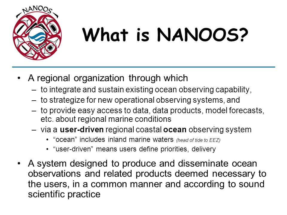 Building NANOOS: System design strategy Integrate what we have: NANOOS Pilot project Strategize to build what we need: Prioritize NANOOS backbone with federal agencies and the needs for our Regional Coastal Ocean Observing System