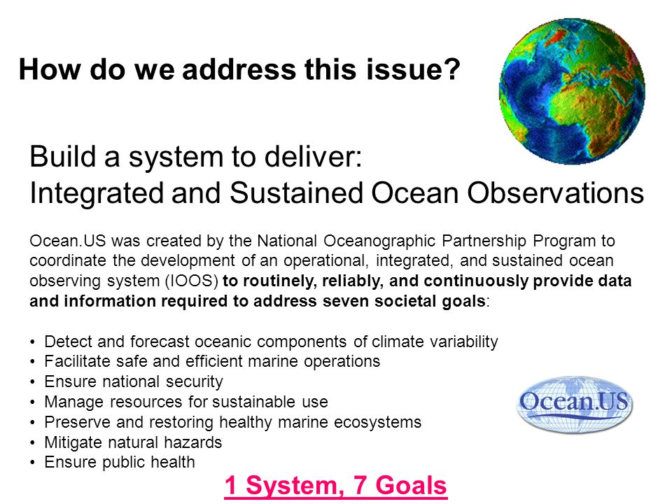 Build a system to deliver: Integrated and Sustained Ocean Observations Ocean.US was created by the National Oceanographic Partnership Program to coordinate the development of an operational, integrated, and sustained ocean observing system (IOOS) to routinely, reliably, and continuously provide data and information required to address seven societal goals: Detect and forecast oceanic components of climate variability Facilitate safe and efficient marine operations Ensure national security Manage resources for sustainable use Preserve and restoring healthy marine ecosystems Mitigate natural hazards Ensure public health 1 System, 7 Goals How do we address this issue