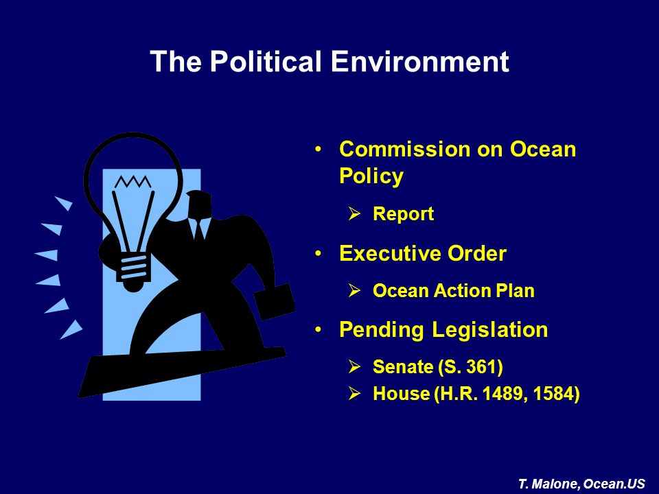 The Political Environment Commission on Ocean Policy Report Executive Order Ocean Action Plan Pending Legislation Senate (S. 361) House (H.R. 1489, 15