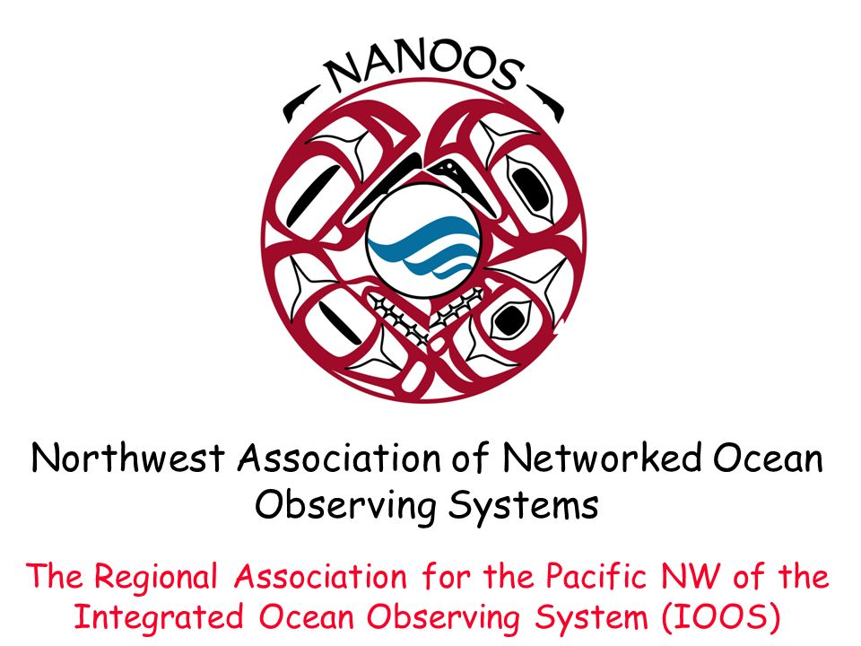 Northwest Association of Networked Ocean Observing Systems The Regional Association for the Pacific NW of the Integrated Ocean Observing System (IOOS)
