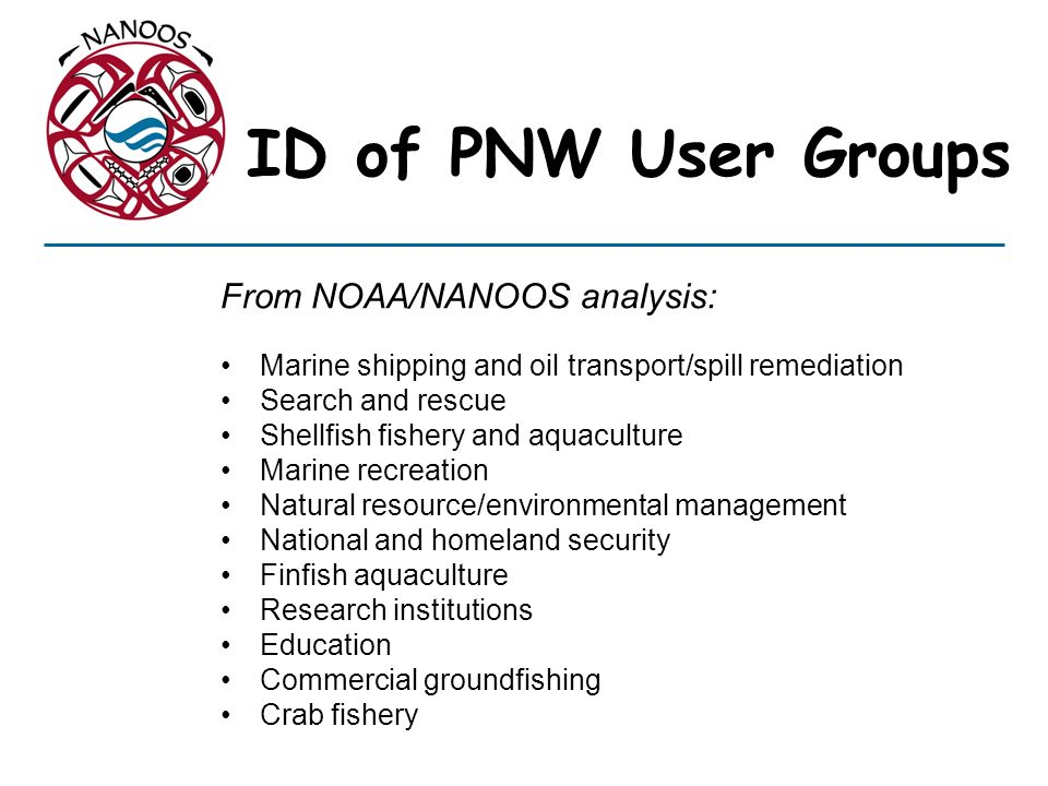 ID of PNW User Groups From NOAA/NANOOS analysis: Marine shipping and oil transport/spill remediation Search and rescue Shellfish fishery and aquacultu