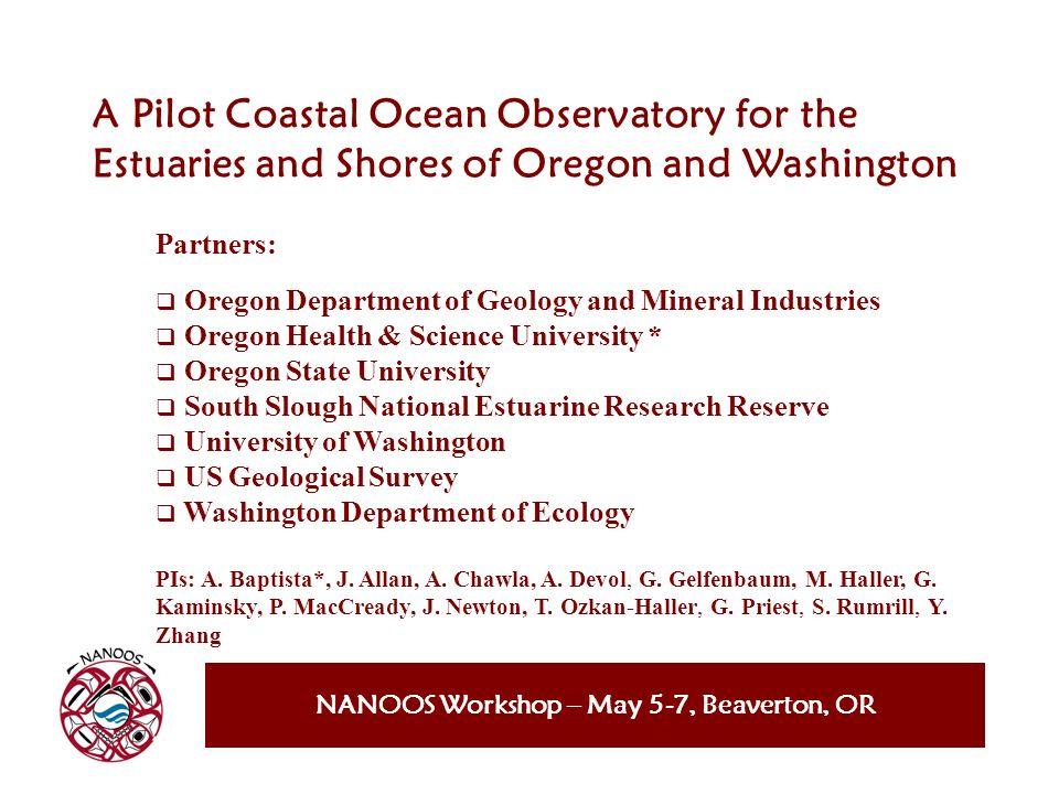 NANOOS Workshop – May 5-7, Beaverton, OR A Pilot Coastal Ocean Observatory for the Estuaries and Shores of Oregon and Washington Partners: Oregon Depa