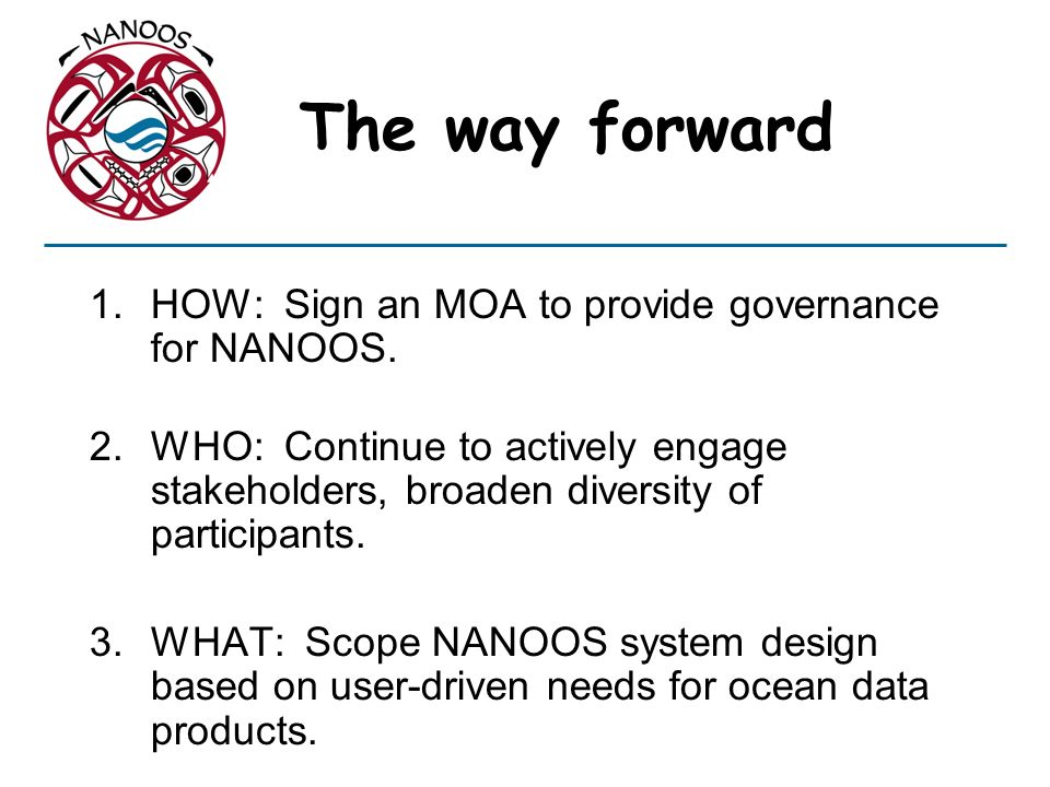 The way forward 1.HOW: Sign an MOA to provide governance for NANOOS.