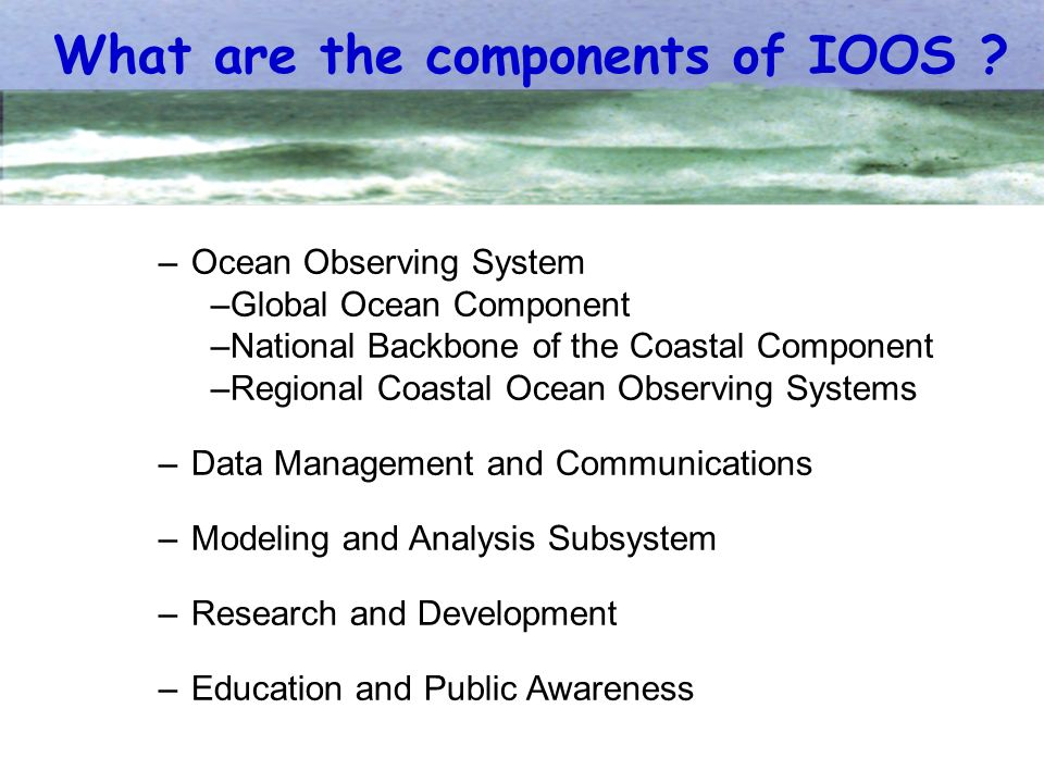 –Ocean Observing System –Global Ocean Component –National Backbone of the Coastal Component –Regional Coastal Ocean Observing Systems –Data Management and Communications –Modeling and Analysis Subsystem –Research and Development –Education and Public Awareness What are the components of IOOS