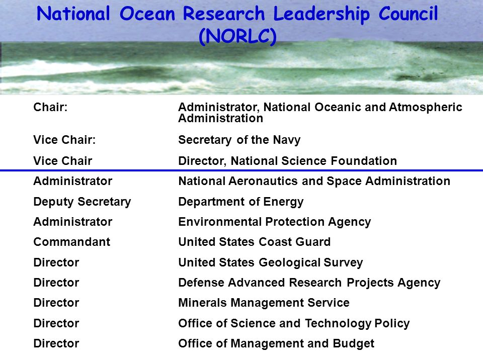 National Ocean Research Leadership Council (NORLC) Chair:Administrator, National Oceanic and Atmospheric Administration Vice Chair: Secretary of the Navy Vice Chair Director, National Science Foundation Administrator National Aeronautics and Space Administration Deputy Secretary Department of Energy Administrator Environmental Protection Agency Commandant United States Coast Guard DirectorUnited States Geological Survey Director Defense Advanced Research Projects Agency Director Minerals Management Service Director Office of Science and Technology Policy Director Office of Management and Budget
