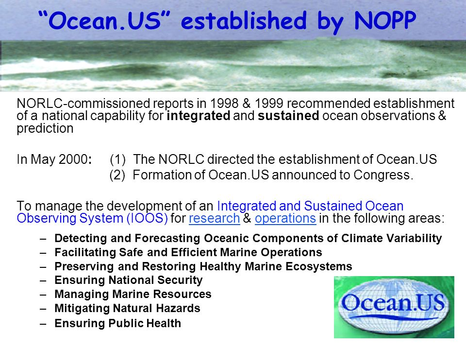 NORLC-commissioned reports in 1998 & 1999 recommended establishment of a national capability for integrated and sustained ocean observations & prediction In May 2000:(1) The NORLC directed the establishment of Ocean.US (2) Formation of Ocean.US announced to Congress.