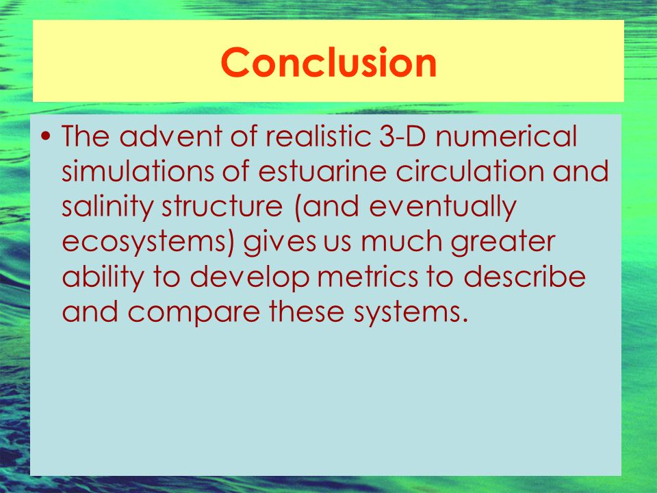 Conclusion The advent of realistic 3-D numerical simulations of estuarine circulation and salinity structure (and eventually ecosystems) gives us much