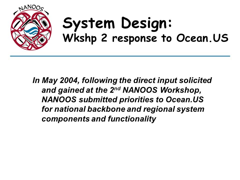 System Design: Wkshp 2 response to Ocean.US In May 2004, following the direct input solicited and gained at the 2 nd NANOOS Workshop, NANOOS submitted priorities to Ocean.US for national backbone and regional system components and functionality