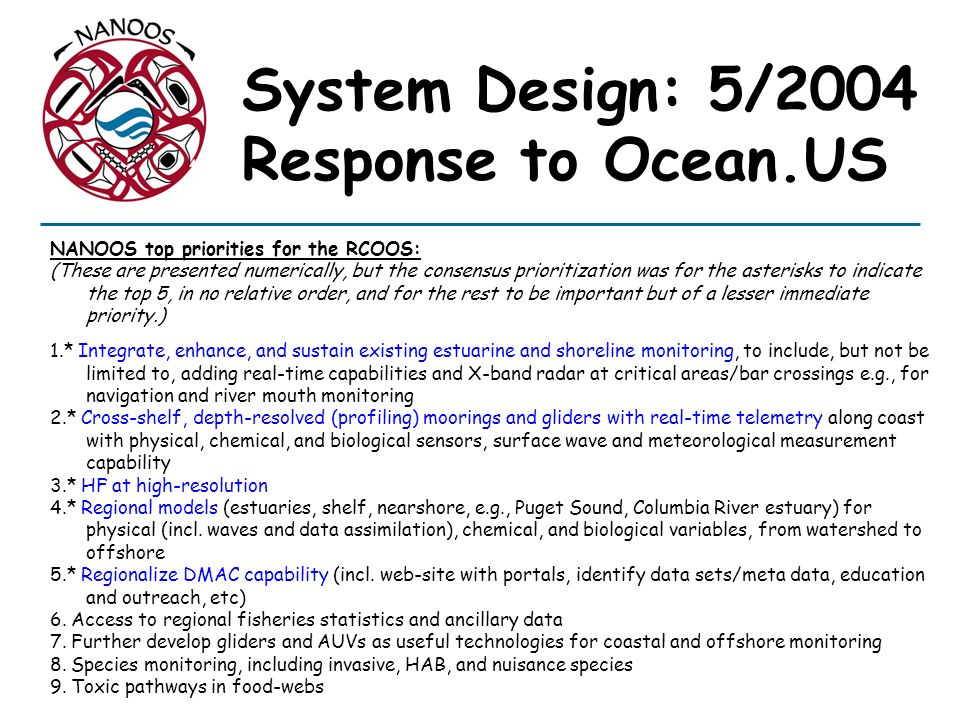 NANOOS top priorities for the RCOOS: (These are presented numerically, but the consensus prioritization was for the asterisks to indicate the top 5, in no relative order, and for the rest to be important but of a lesser immediate priority.) 1.* Integrate, enhance, and sustain existing estuarine and shoreline monitoring, to include, but not be limited to, adding real-time capabilities and X-band radar at critical areas/bar crossings e.g., for navigation and river mouth monitoring 2.* Cross-shelf, depth-resolved (profiling) moorings and gliders with real-time telemetry along coast with physical, chemical, and biological sensors, surface wave and meteorological measurement capability 3.* HF at high-resolution 4.* Regional models (estuaries, shelf, nearshore, e.g., Puget Sound, Columbia River estuary) for physical (incl.