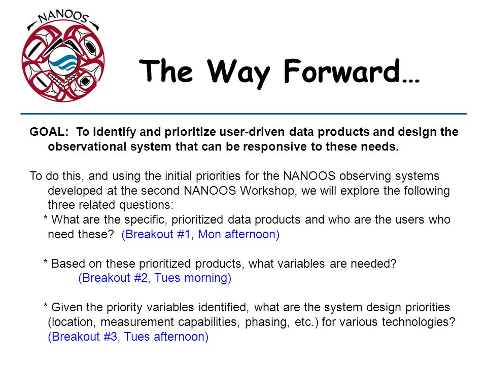 The Way Forward… GOAL: To identify and prioritize user-driven data products and design the observational system that can be responsive to these needs.
