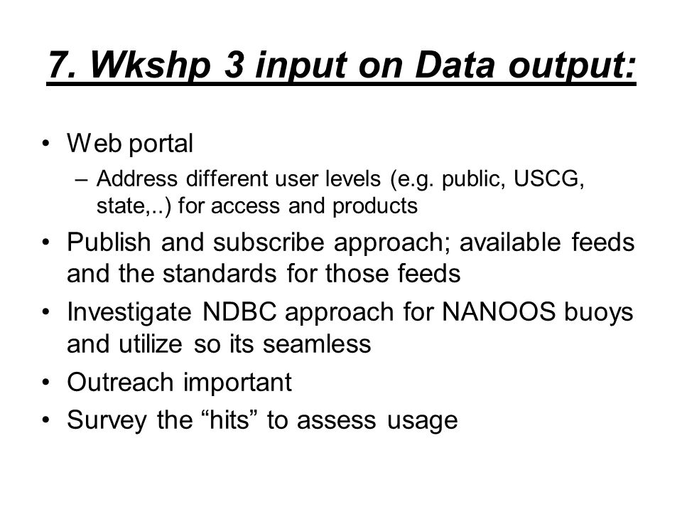 7. Wkshp 3 input on Data output: Web portal –Address different user levels (e.g.