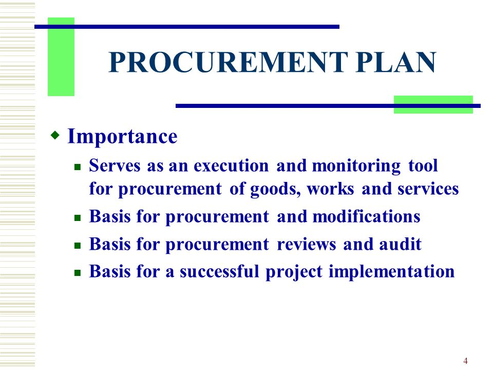 4 PROCUREMENT PLAN Importance Serves as an execution and monitoring tool for procurement of goods, works and services Basis for procurement and modifications Basis for procurement reviews and audit Basis for a successful project implementation
