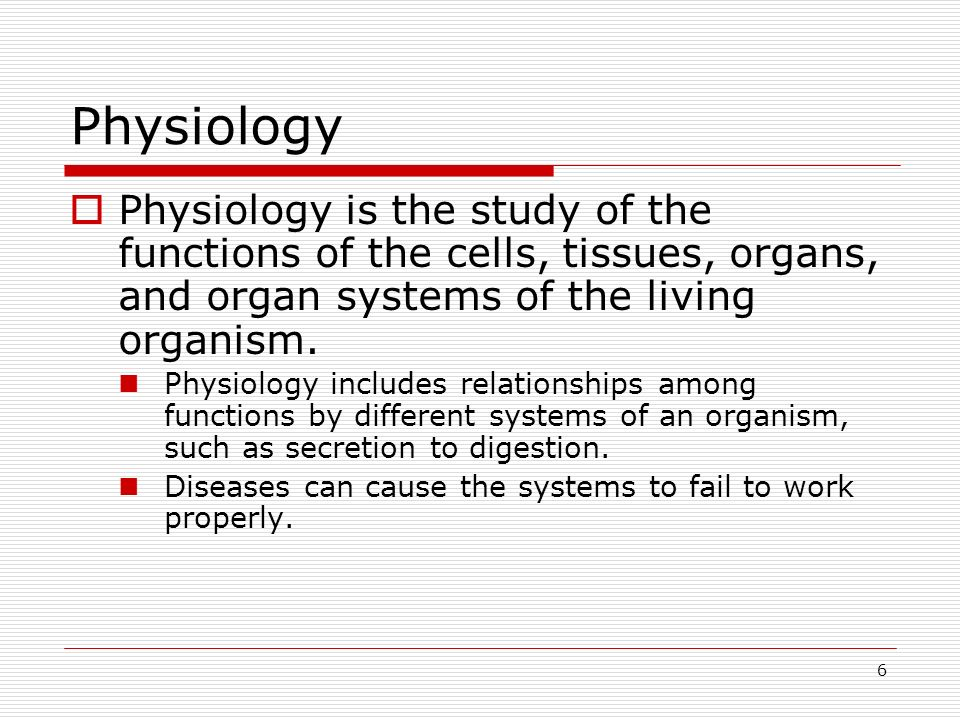 6 Physiology Physiology is the study of the functions of the cells, tissues, organs, and organ systems of the living organism. Physiology includes rel