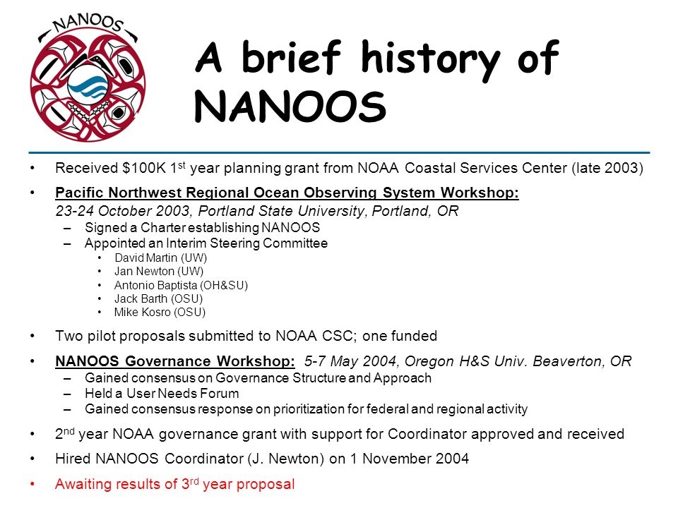 A brief history of NANOOS Received $100K 1 st year planning grant from NOAA Coastal Services Center (late 2003) Pacific Northwest Regional Ocean Obser