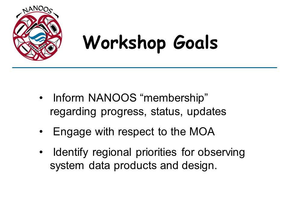 Workshop Goals Inform NANOOS membership regarding progress, status, updates Engage with respect to the MOA Identify regional priorities for observing system data products and design.