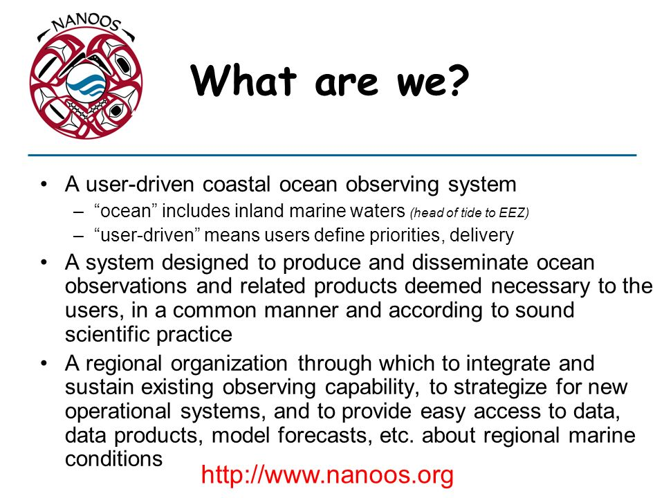 What are we? A user-driven coastal ocean observing system –ocean includes inland marine waters (head of tide to EEZ) –user-driven means users define p