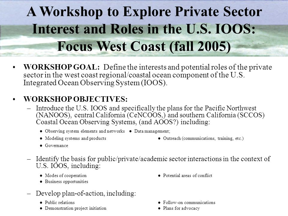 WORKSHOP GOAL: Define the interests and potential roles of the private sector in the west coast regional/coastal ocean component of the U.S.