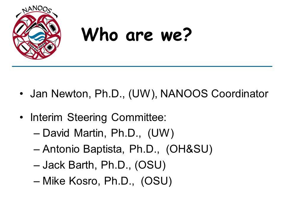 Who are we? Jan Newton, Ph.D., (UW), NANOOS Coordinator Interim Steering Committee: –David Martin, Ph.D., (UW) –Antonio Baptista, Ph.D., (OH&SU) –Jack