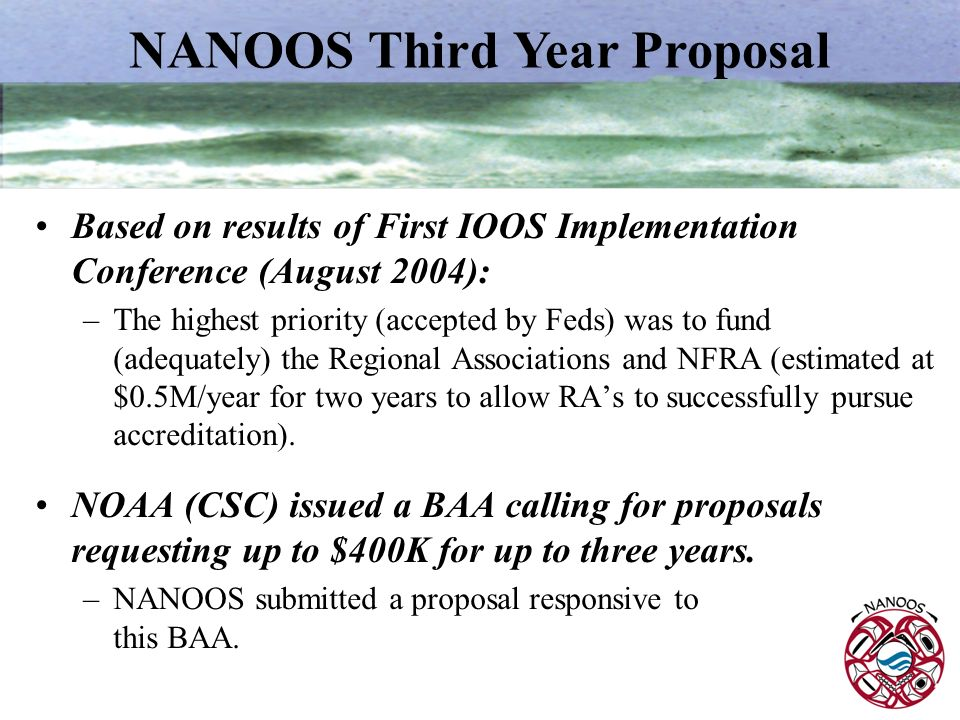 Based on results of First IOOS Implementation Conference (August 2004): –The highest priority (accepted by Feds) was to fund (adequately) the Regional Associations and NFRA (estimated at $0.5M/year for two years to allow RAs to successfully pursue accreditation).