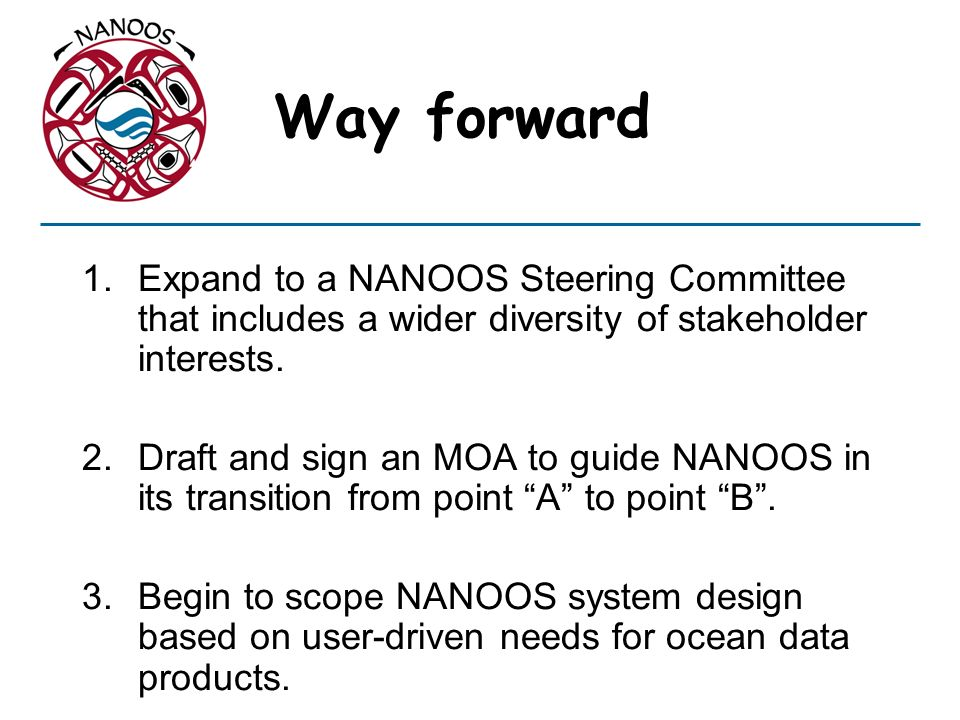 Way forward 1.Expand to a NANOOS Steering Committee that includes a wider diversity of stakeholder interests. 2.Draft and sign an MOA to guide NANOOS
