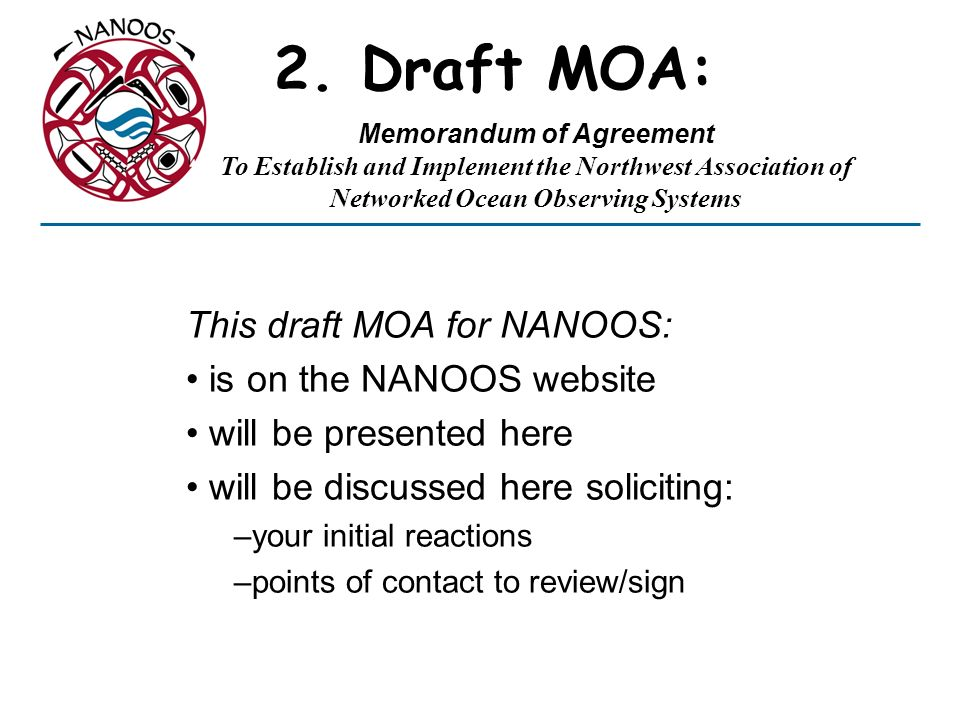2. Draft MOA: This draft MOA for NANOOS: is on the NANOOS website will be presented here will be discussed here soliciting: –your initial reactions –p