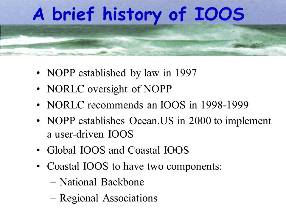 A brief history of IOOS NOPP established by law in 1997 NORLC oversight of NOPP NORLC recommends an IOOS in 1998-1999 NOPP establishes Ocean.US in 200