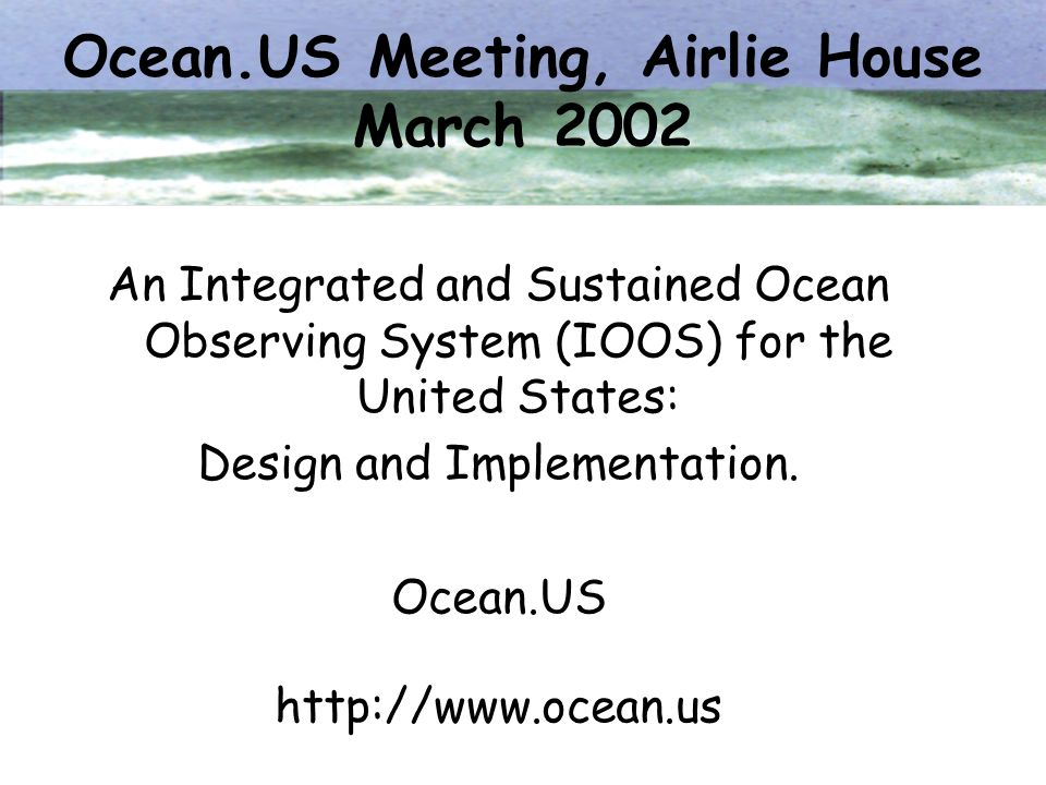 Ocean.US Meeting, Airlie House March 2002 An Integrated and Sustained Ocean Observing System (IOOS) for the United States: Design and Implementation.